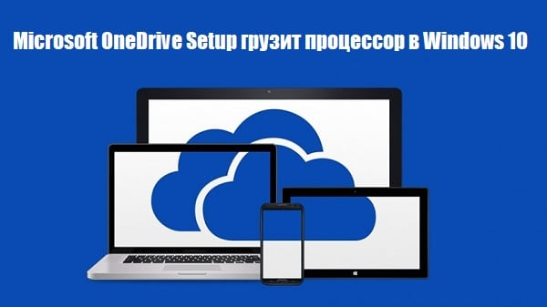 Microsoft OneDrive Setup грузит процессор в Windows 10